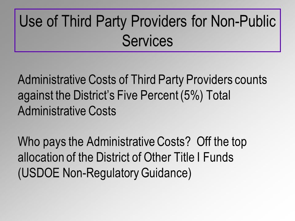 Use of Third Party Providers for Non-Public Services Administrative Costs of Third Party Providers counts against the Districts Five Percent (5%) Total Administrative Costs Who pays the Administrative Costs.