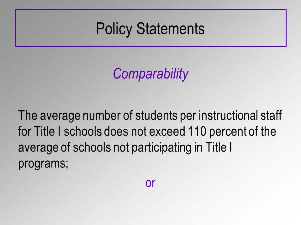Policy Statements Comparability The average number of students per instructional staff for Title I schools does not exceed 110 percent of the average of schools not participating in Title I programs; or