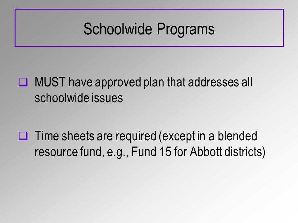 Schoolwide Programs MUST have approved plan that addresses all schoolwide issues Time sheets are required (except in a blended resource fund, e.g., Fund 15 for Abbott districts)