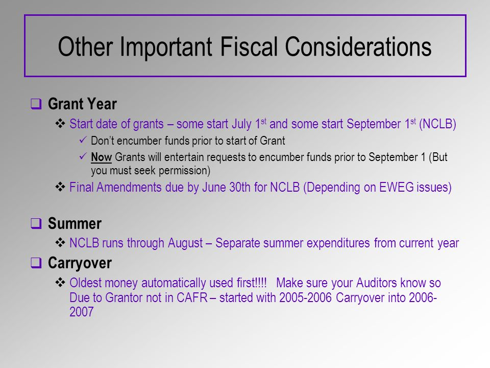 Other Important Fiscal Considerations Grant Year Start date of grants – some start July 1 st and some start September 1 st (NCLB) Dont encumber funds prior to start of Grant Now Grants will entertain requests to encumber funds prior to September 1 (But you must seek permission) Final Amendments due by June 30th for NCLB (Depending on EWEG issues) Summer NCLB runs through August – Separate summer expenditures from current year Carryover Oldest money automatically used first!!!.