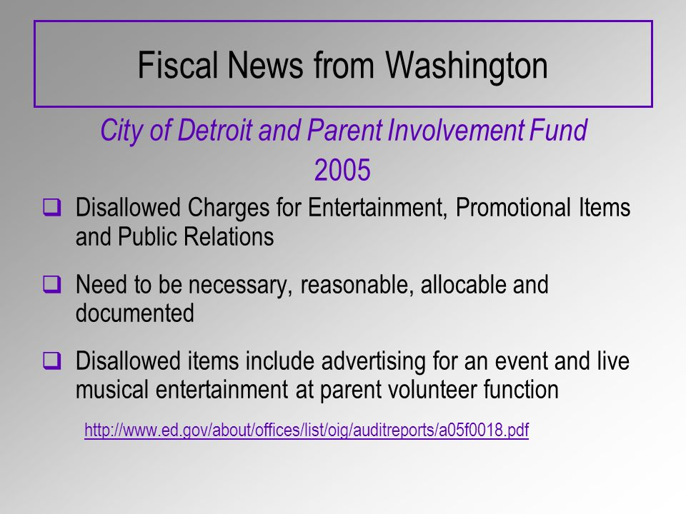 Fiscal News from Washington City of Detroit and Parent Involvement Fund 2005 Disallowed Charges for Entertainment, Promotional Items and Public Relations Need to be necessary, reasonable, allocable and documented Disallowed items include advertising for an event and live musical entertainment at parent volunteer function http://www.ed.gov/about/offices/list/oig/auditreports/a05f0018.pdf