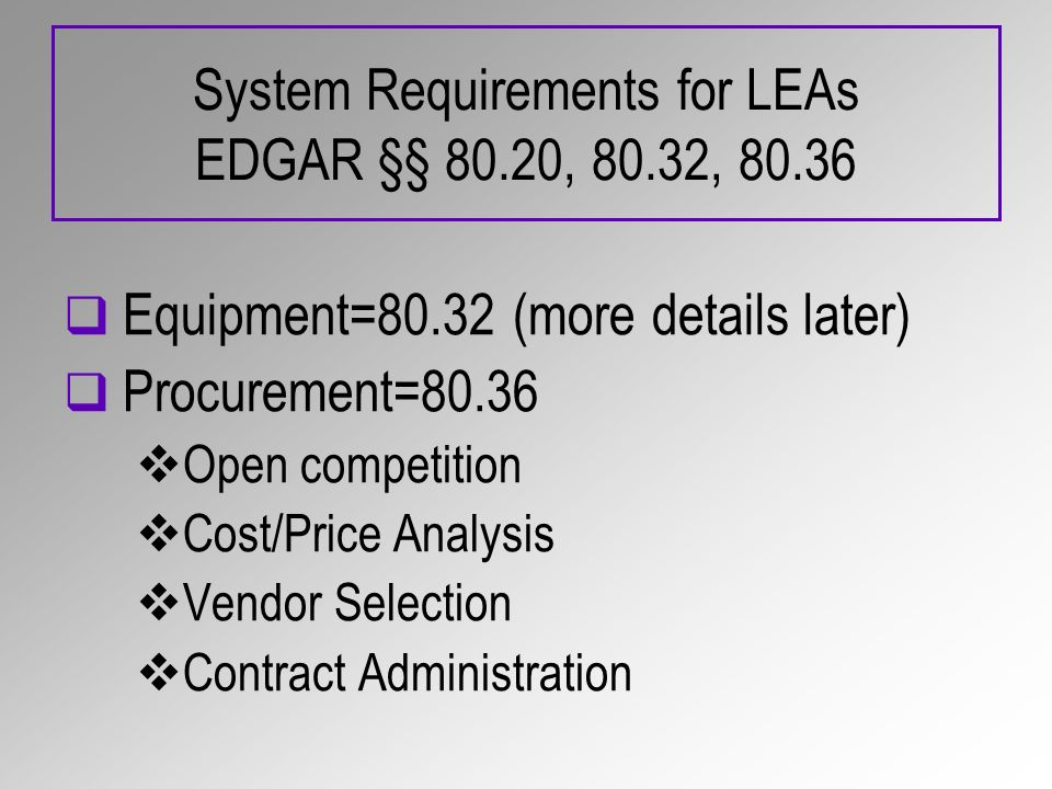 System Requirements for LEAs EDGAR §§ 80.20, 80.32, 80.36 Equipment=80.32 (more details later) Procurement=80.36 Open competition Cost/Price Analysis Vendor Selection Contract Administration
