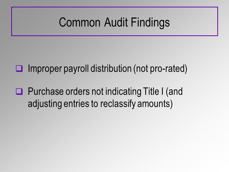 Common Audit Findings Improper payroll distribution (not pro-rated) Purchase orders not indicating Title I (and adjusting entries to reclassify amounts)