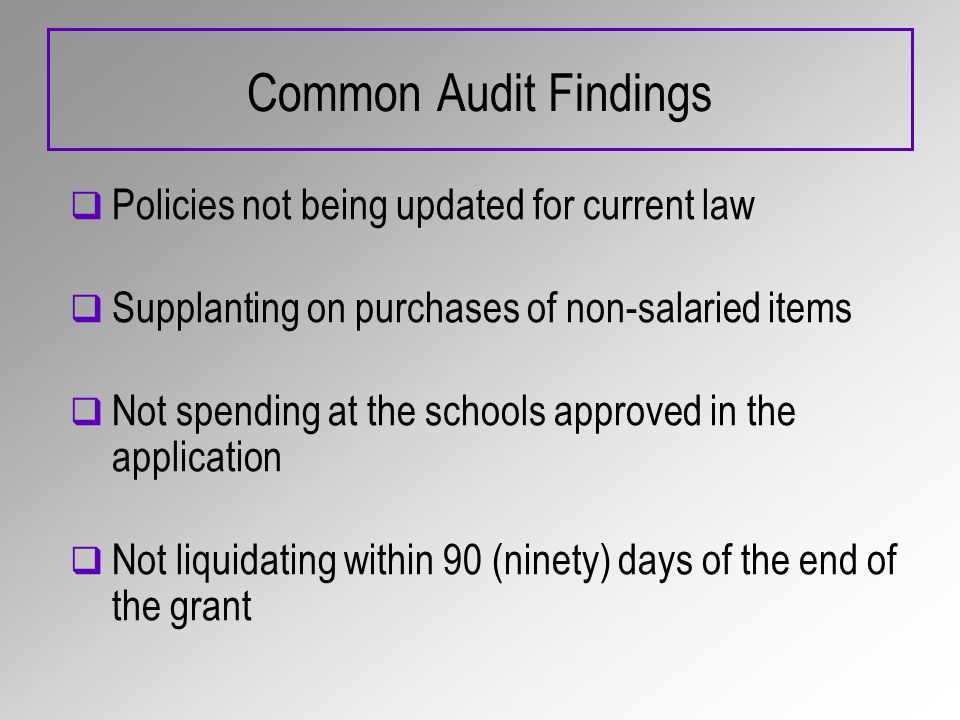 Common Audit Findings Policies not being updated for current law Supplanting on purchases of non-salaried items Not spending at the schools approved in the application Not liquidating within 90 (ninety) days of the end of the grant
