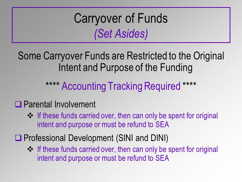 Carryover of Funds (Set Asides) Some Carryover Funds are Restricted to the Original Intent and Purpose of the Funding **** Accounting Tracking Required **** Parental Involvement If these funds carried over, then can only be spent for original intent and purpose or must be refund to SEA Professional Development (SINI and DINI) If these funds carried over, then can only be spent for original intent and purpose or must be refund to SEA