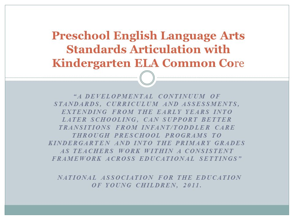 A DEVELOPMENTAL CONTINUUM OF STANDARDS, CURRICULUM AND ASSESSMENTS, EXTENDING FROM THE EARLY YEARS INTO LATER SCHOOLING, CAN SUPPORT BETTER TRANSITIONS FROM INFANT/TODDLER CARE THROUGH PRESCHOOL PROGRAMS TO KINDERGARTEN AND INTO THE PRIMARY GRADES AS TEACHERS WORK WITHIN A CONSISTENT FRAMEWORK ACROSS EDUCATIONAL SETTINGS NATIONAL ASSOCIATION FOR THE EDUCATION OF YOUNG CHILDREN, 2011.