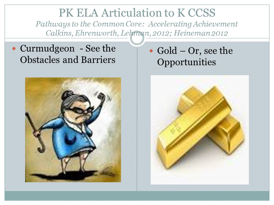 PK ELA Articulation to K CCSS Pathways to the Common Core: Accelerating Achievement Calkins, Ehrenworth, Lehman, 2012; Heineman 2012 Curmudgeon - See the Obstacles and Barriers Gold – Or, see the Opportunities