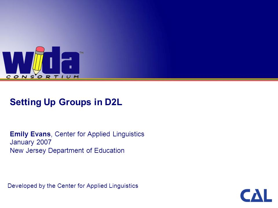 Setting Up Groups in D2L Emily Evans, Center for Applied Linguistics January 2007 New Jersey Department of Education Developed by the Center for Applied Linguistics
