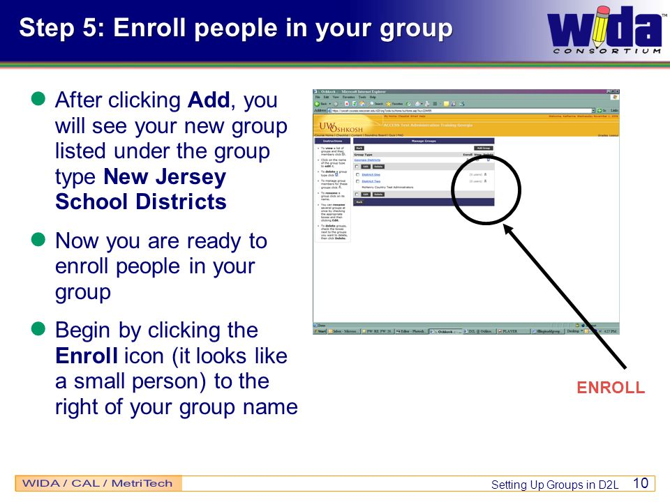 Setting Up Groups in D2L 10 Step 5: Enroll people in your group After clicking Add, you will see your new group listed under the group type New Jersey School Districts Now you are ready to enroll people in your group Begin by clicking the Enroll icon (it looks like a small person) to the right of your group name ENROLL