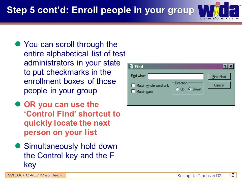 Setting Up Groups in D2L 12 Step 5 contd: Enroll people in your group You can scroll through the entire alphabetical list of test administrators in your state to put checkmarks in the enrollment boxes of those people in your group OR you can use the Control Find shortcut to quickly locate the next person on your list Simultaneously hold down the Control key and the F key