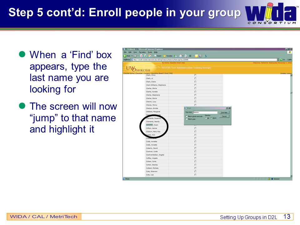 Setting Up Groups in D2L 13 Step 5 contd: Enroll people in your group When a Find box appears, type the last name you are looking for The screen will now jump to that name and highlight it