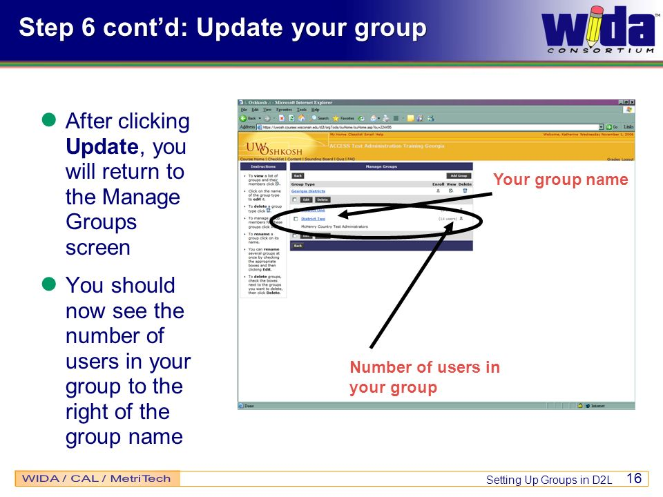 Setting Up Groups in D2L 16 Step 6 contd: Update your group After clicking Update, you will return to the Manage Groups screen You should now see the number of users in your group to the right of the group name Number of users in your group Your group name