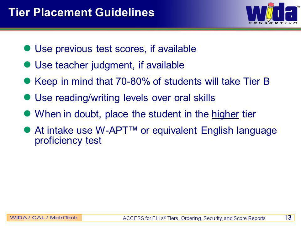 ACCESS for ELLs ® Tiers, Ordering, Security, and Score Reports 13 Tier Placement Guidelines Use previous test scores, if available Use teacher judgment, if available Keep in mind that 70-80% of students will take Tier B Use reading/writing levels over oral skills When in doubt, place the student in the higher tier At intake use W-APT or equivalent English language proficiency test