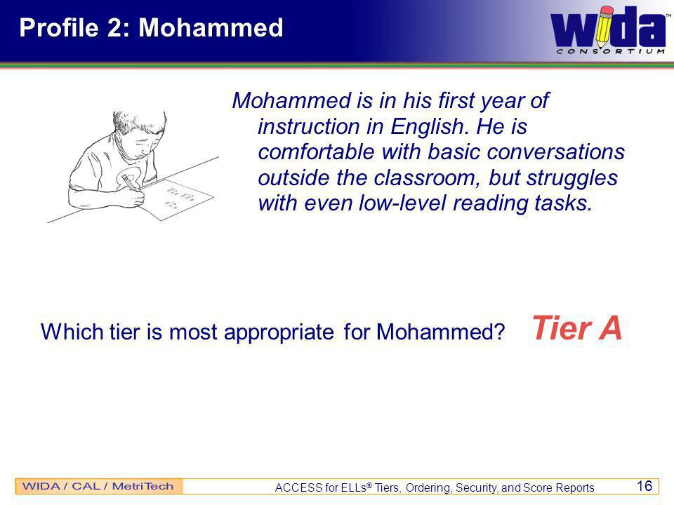 ACCESS for ELLs ® Tiers, Ordering, Security, and Score Reports 16 Profile 2: Mohammed Mohammed is in his first year of instruction in English.