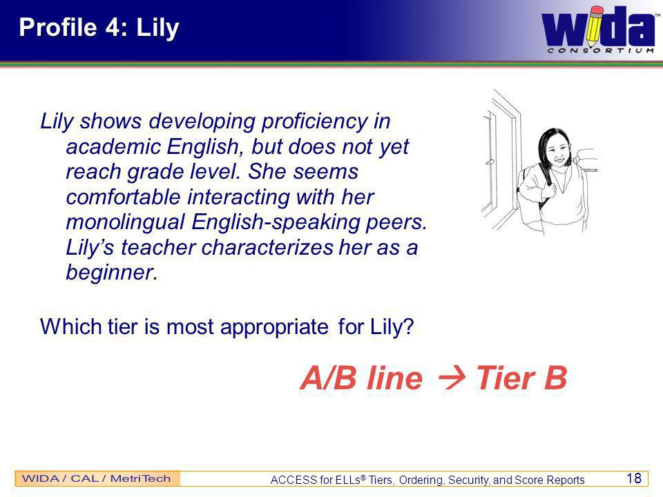 ACCESS for ELLs ® Tiers, Ordering, Security, and Score Reports 18 Profile 4: Lily Lily shows developing proficiency in academic English, but does not yet reach grade level.