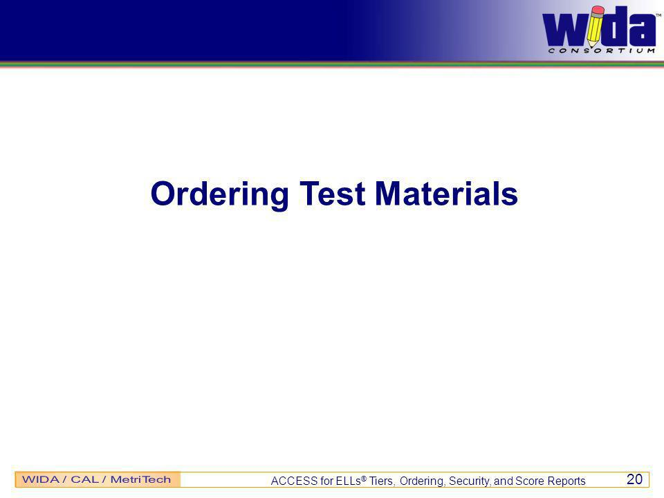 ACCESS for ELLs ® Tiers, Ordering, Security, and Score Reports 20 Ordering Test Materials