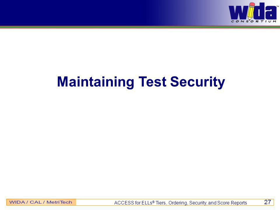 ACCESS for ELLs ® Tiers, Ordering, Security, and Score Reports 27 Maintaining Test Security