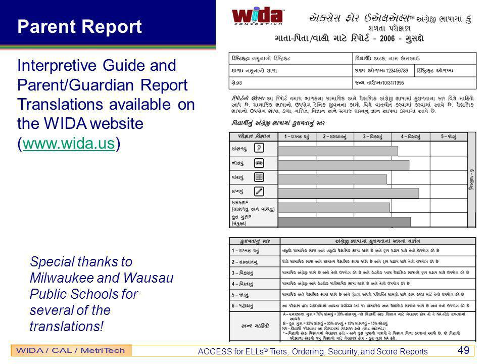 ACCESS for ELLs ® Tiers, Ordering, Security, and Score Reports 49 Interpretive Guide and Parent/Guardian Report Translations available on the WIDA website (www.wida.us)www.wida.us Special thanks to Milwaukee and Wausau Public Schools for several of the translations.
