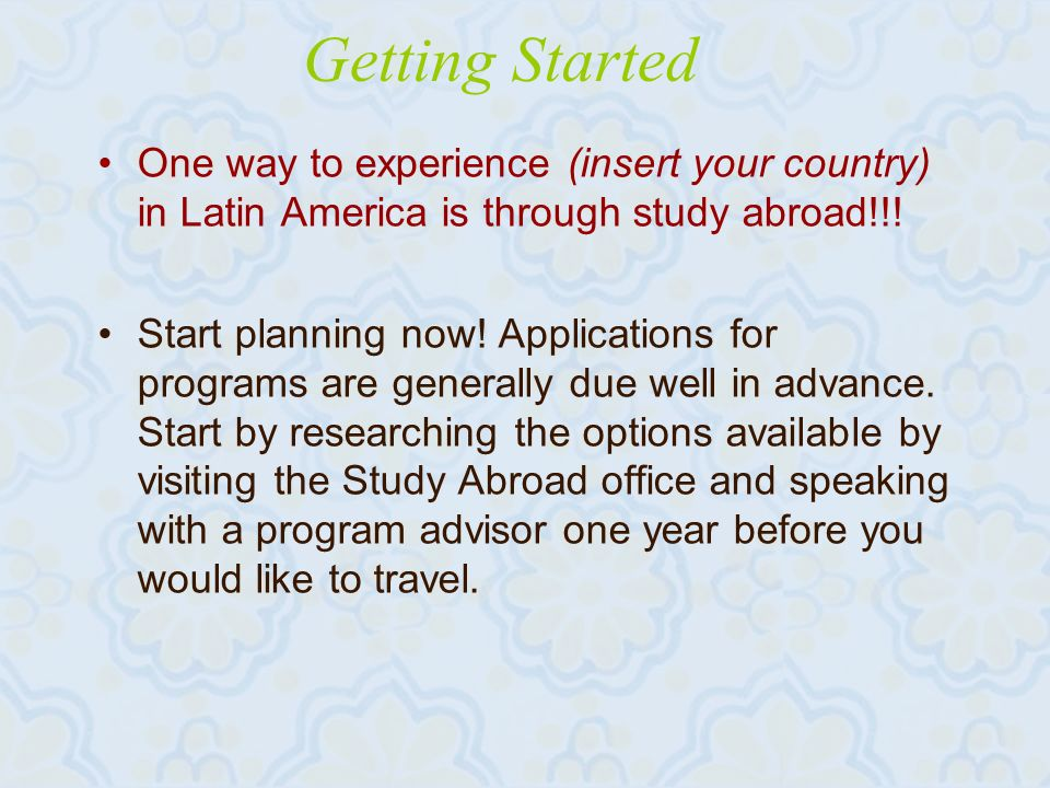 Getting Started One way to experience (insert your country) in Latin America is through study abroad!!.