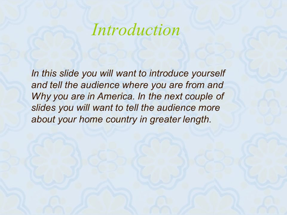 Introduction In this slide you will want to introduce yourself and tell the audience where you are from and Why you are in America.