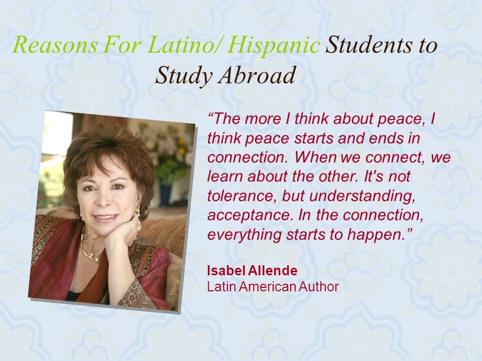 20 Reasons For Latino/ Hispanic Students to Study Abroad The more I think about peace, I think peace starts and ends in connection.