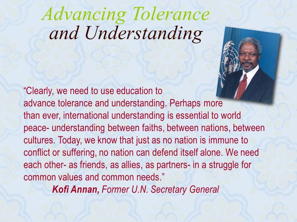 Advancing Tolerance and Understanding Clearly, we need to use education to advance tolerance and understanding.