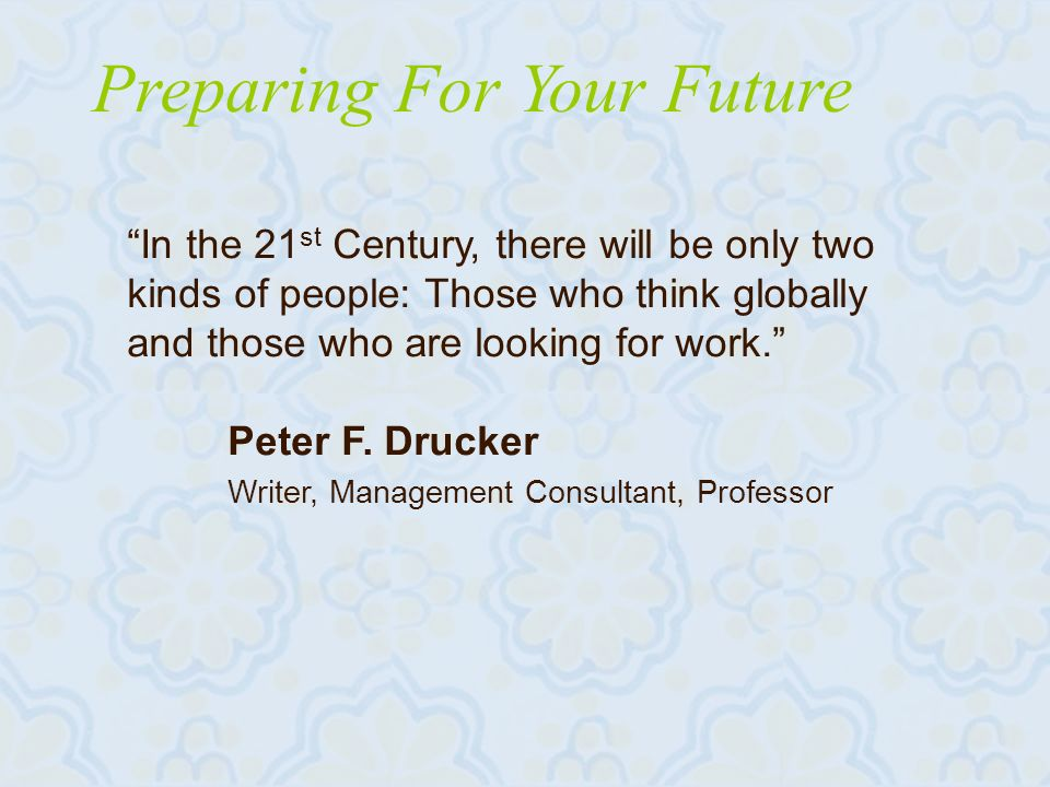 Preparing For Your Future In the 21 st Century, there will be only two kinds of people: Those who think globally and those who are looking for work.
