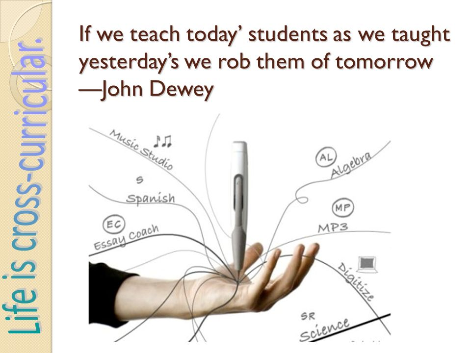 If we teach today students as we taught yesterdays we rob them of tomorrow John Dewey