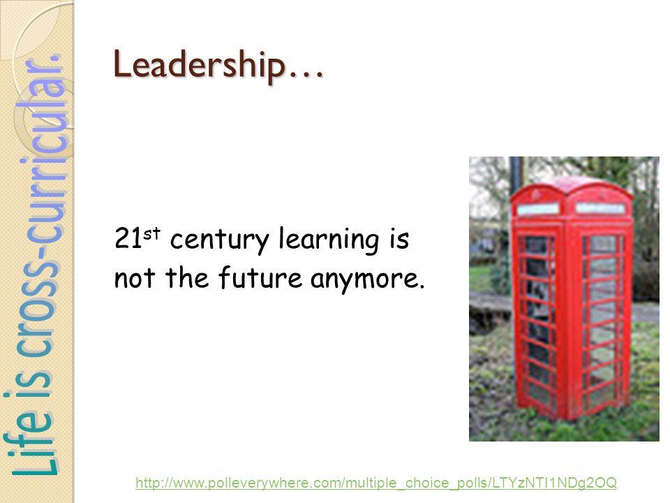 Leadership… 21 st century learning is not the future anymore.