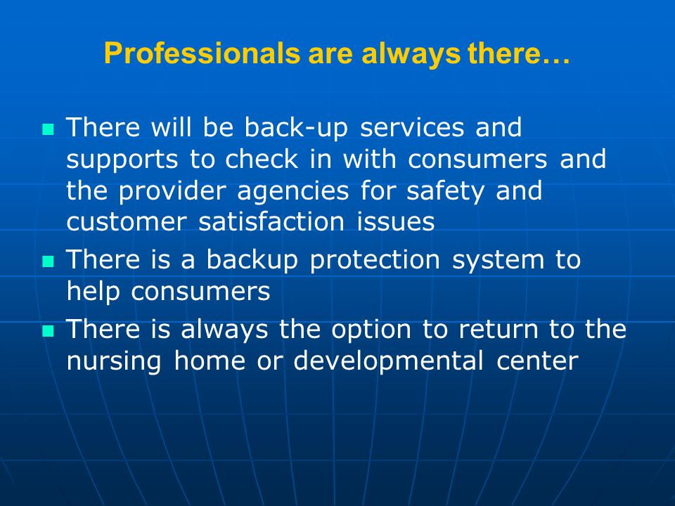 Professionals are always there… There will be back-up services and supports to check in with consumers and the provider agencies for safety and customer satisfaction issues There is a backup protection system to help consumers There is always the option to return to the nursing home or developmental center
