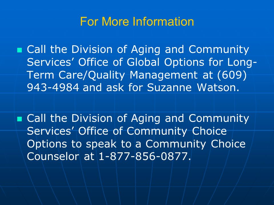 For More Information Call the Division of Aging and Community Services Office of Global Options for Long- Term Care/Quality Management at (609) 943-4984 and ask for Suzanne Watson.