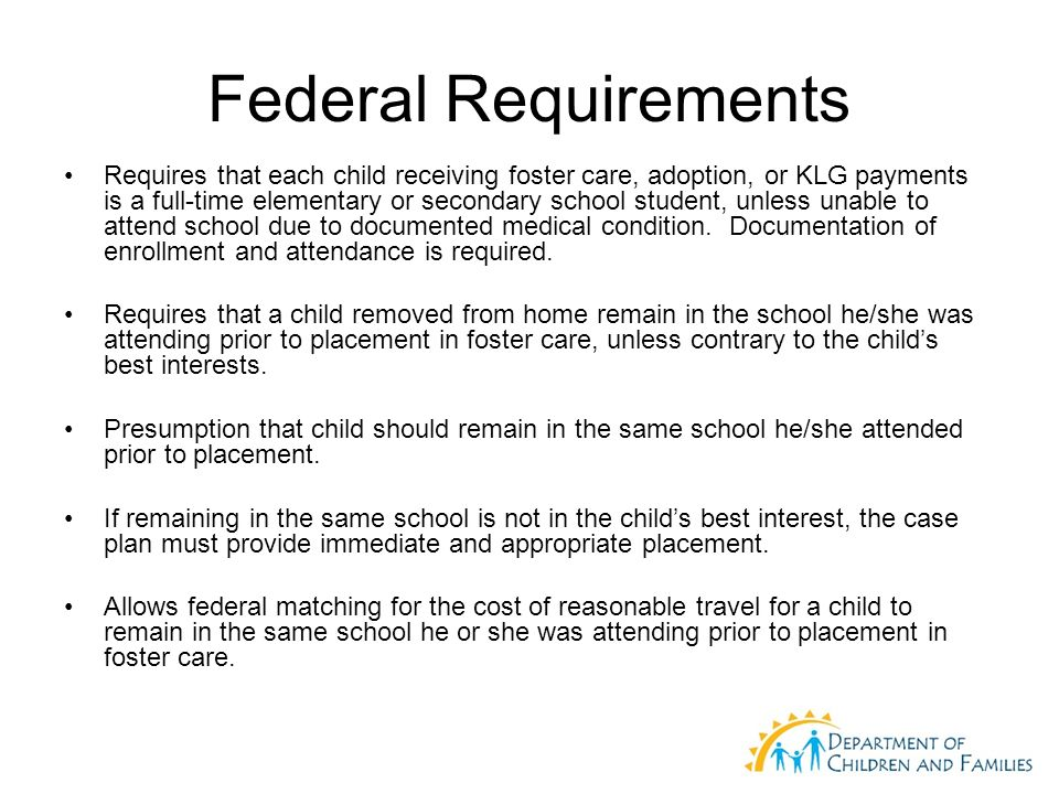 Federal Requirements Requires that each child receiving foster care, adoption, or KLG payments is a full-time elementary or secondary school student, unless unable to attend school due to documented medical condition.