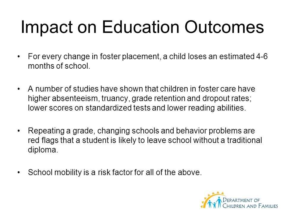 Impact on Education Outcomes For every change in foster placement, a child loses an estimated 4-6 months of school.