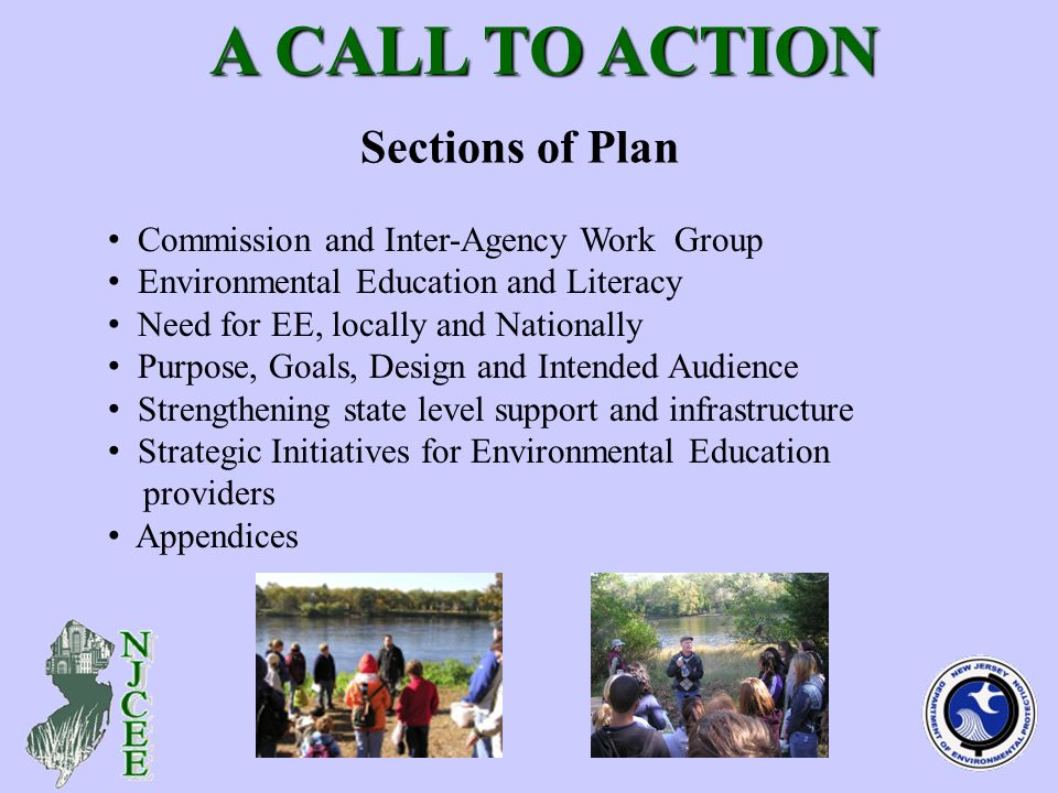 Sections of Plan A CALL TO ACTION A CALL TO ACTION Commission and Inter-Agency Work Group Environmental Education and Literacy Need for EE, locally and Nationally Purpose, Goals, Design and Intended Audience Strengthening state level support and infrastructure Strategic Initiatives for Environmental Education providers Appendices
