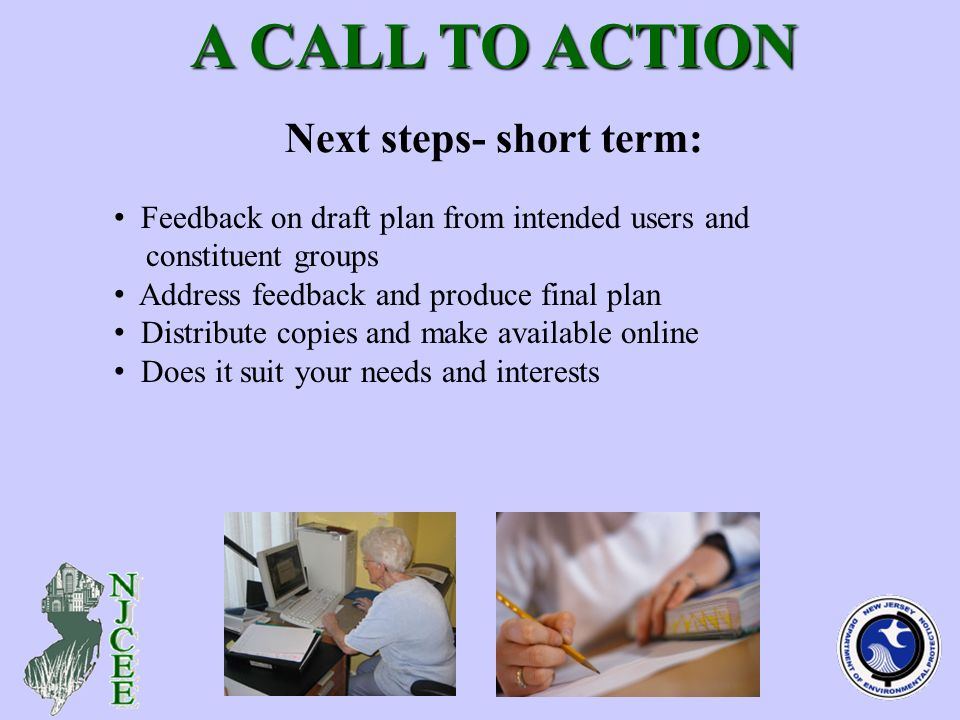 Next steps- short term: A CALL TO ACTION A CALL TO ACTION Feedback on draft plan from intended users and constituent groups Address feedback and produce final plan Distribute copies and make available online Does it suit your needs and interests