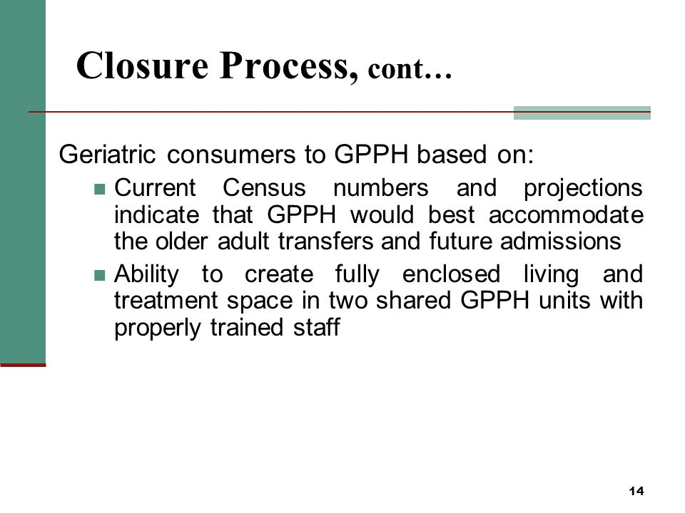 14 Closure Process, cont… Geriatric consumers to GPPH based on: Current Census numbers and projections indicate that GPPH would best accommodate the older adult transfers and future admissions Ability to create fully enclosed living and treatment space in two shared GPPH units with properly trained staff
