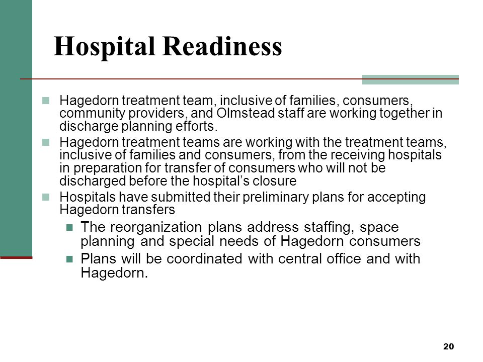 20 Hospital Readiness Hagedorn treatment team, inclusive of families, consumers, community providers, and Olmstead staff are working together in discharge planning efforts.