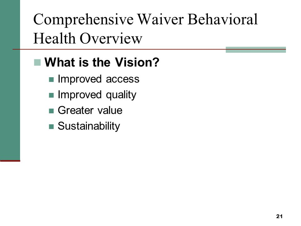 21 Comprehensive Waiver Behavioral Health Overview What is the Vision.