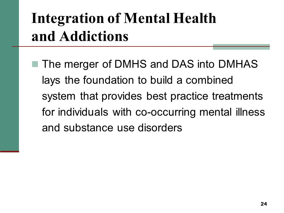 24 Integration of Mental Health and Addictions The merger of DMHS and DAS into DMHAS lays the foundation to build a combined system that provides best practice treatments for individuals with co-occurring mental illness and substance use disorders
