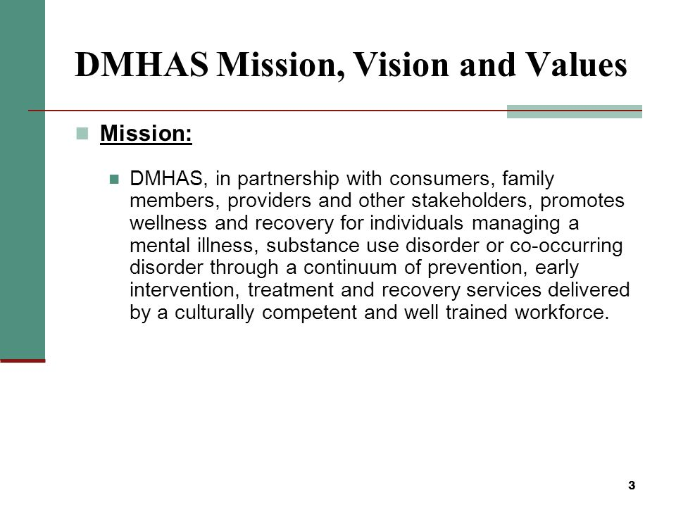 3 DMHAS Mission, Vision and Values Mission: DMHAS, in partnership with consumers, family members, providers and other stakeholders, promotes wellness and recovery for individuals managing a mental illness, substance use disorder or co-occurring disorder through a continuum of prevention, early intervention, treatment and recovery services delivered by a culturally competent and well trained workforce.