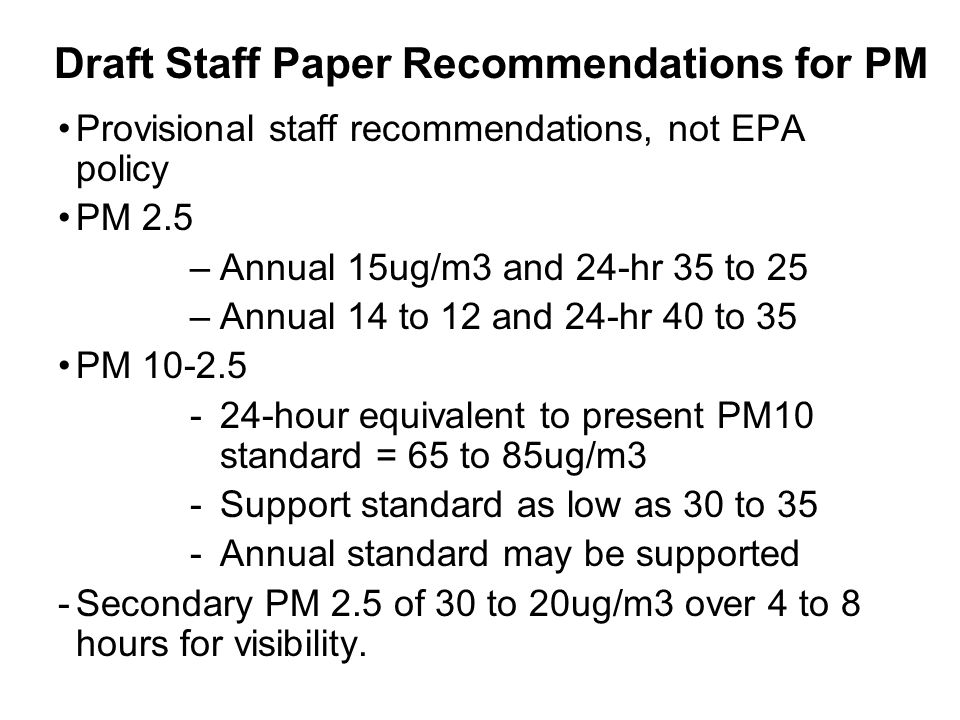 Draft Staff Paper Recommendations for PM Provisional staff recommendations, not EPA policy PM 2.5 –Annual 15ug/m3 and 24-hr 35 to 25 –Annual 14 to 12 and 24-hr 40 to 35 PM 10-2.5 -24-hour equivalent to present PM10 standard = 65 to 85ug/m3 -Support standard as low as 30 to 35 -Annual standard may be supported -Secondary PM 2.5 of 30 to 20ug/m3 over 4 to 8 hours for visibility.
