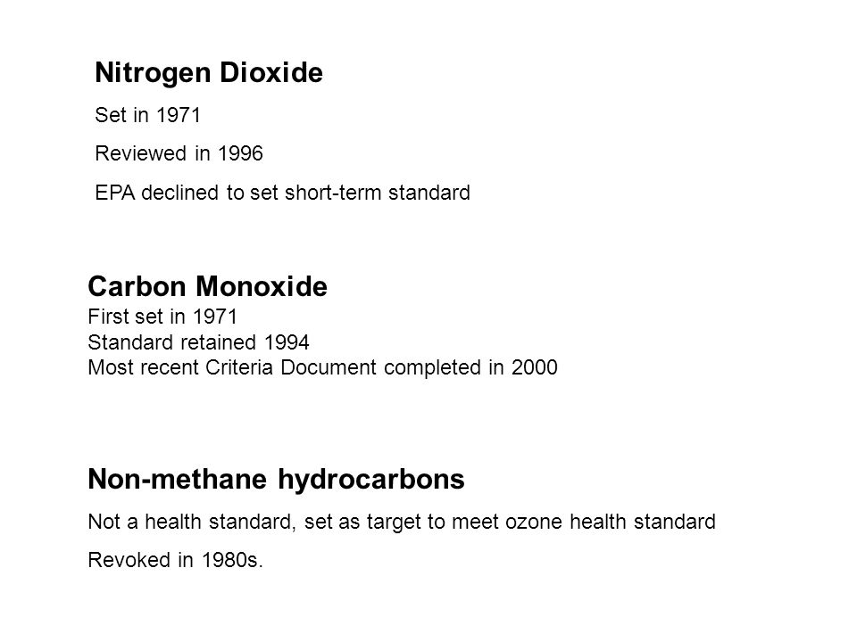 Nitrogen Dioxide Set in 1971 Reviewed in 1996 EPA declined to set short-term standard Carbon Monoxide First set in 1971 Standard retained 1994 Most recent Criteria Document completed in 2000 Non-methane hydrocarbons Not a health standard, set as target to meet ozone health standard Revoked in 1980s.