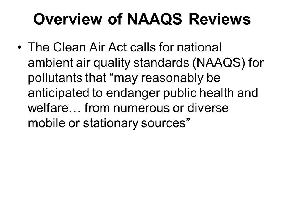 Overview of NAAQS Reviews The Clean Air Act calls for national ambient air quality standards (NAAQS) for pollutants that may reasonably be anticipated to endanger public health and welfare… from numerous or diverse mobile or stationary sources
