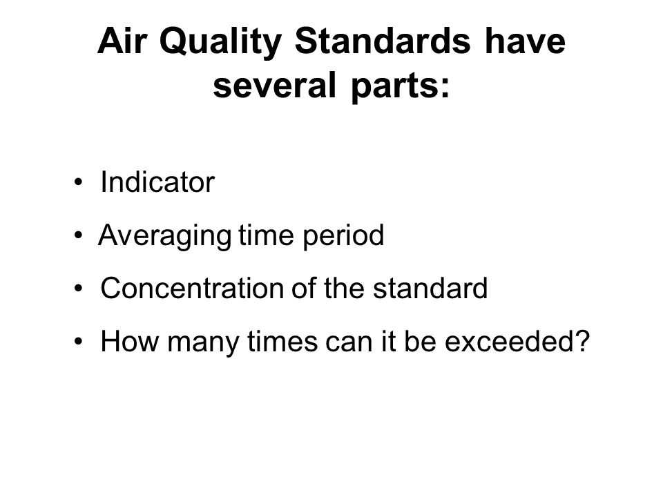 Air Quality Standards have several parts: Indicator Averaging time period Concentration of the standard How many times can it be exceeded