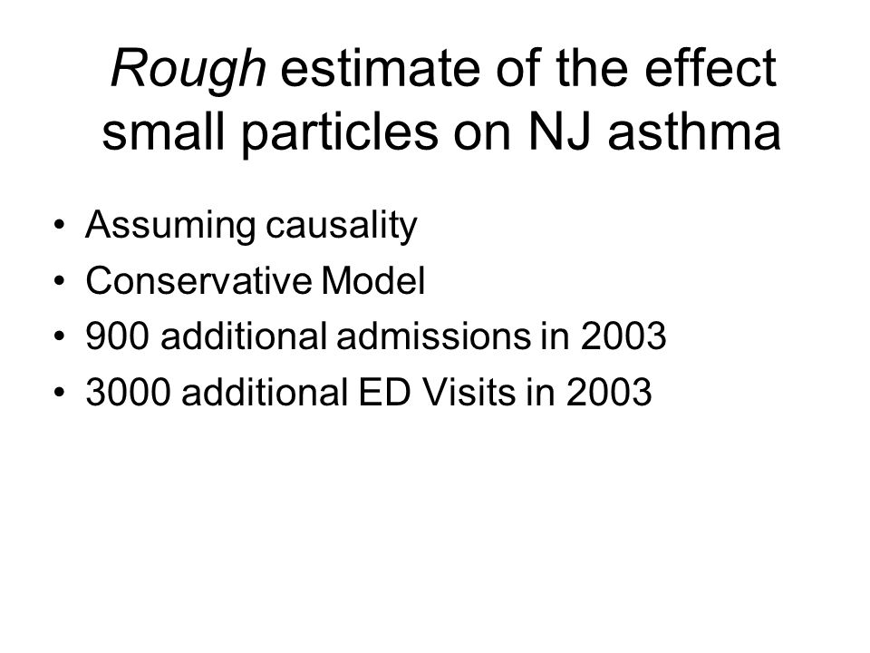 Rough estimate of the effect small particles on NJ asthma Assuming causality Conservative Model 900 additional admissions in 2003 3000 additional ED Visits in 2003