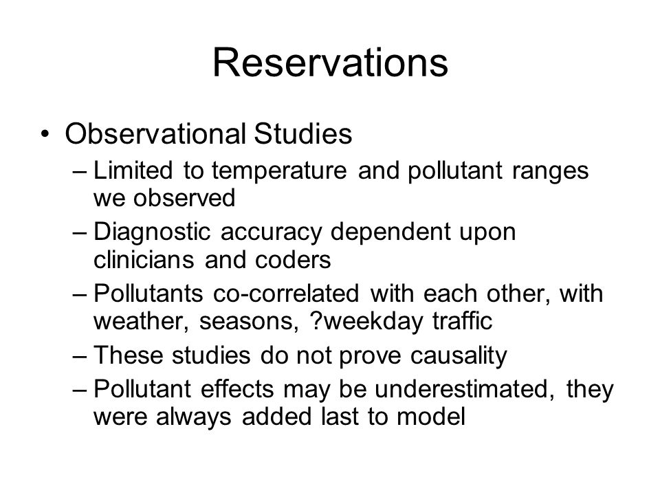 Reservations Observational Studies –Limited to temperature and pollutant ranges we observed –Diagnostic accuracy dependent upon clinicians and coders –Pollutants co-correlated with each other, with weather, seasons, weekday traffic –These studies do not prove causality –Pollutant effects may be underestimated, they were always added last to model