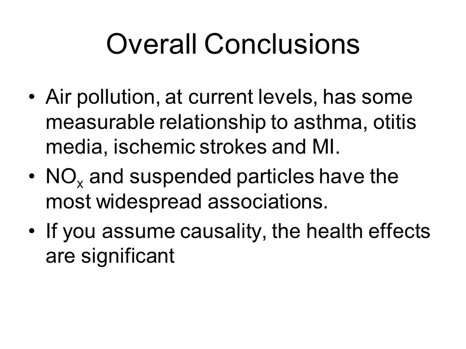 Overall Conclusions Air pollution, at current levels, has some measurable relationship to asthma, otitis media, ischemic strokes and MI.