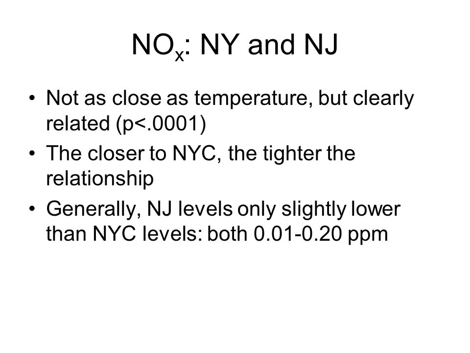 NO x : NY and NJ Not as close as temperature, but clearly related (p<.0001) The closer to NYC, the tighter the relationship Generally, NJ levels only slightly lower than NYC levels: both 0.01-0.20 ppm