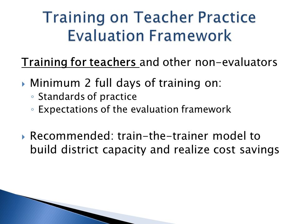Training for teachers and other non-evaluators Minimum 2 full days of training on: Standards of practice Expectations of the evaluation framework Recommended: train-the-trainer model to build district capacity and realize cost savings