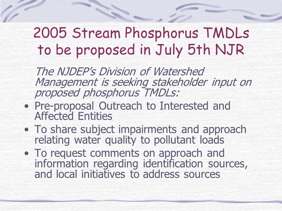 2005 Stream Phosphorus TMDLs to be proposed in July 5th NJR The NJDEPs Division of Watershed Management is seeking stakeholder input on proposed phosphorus TMDLs: Pre-proposal Outreach to Interested and Affected Entities To share subject impairments and approach relating water quality to pollutant loads To request comments on approach and information regarding identification sources, and local initiatives to address sources
